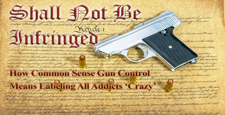 Shall Not Be Infringed: How Common Sense Gun Control Means Labeling All Addicts 'Crazy'